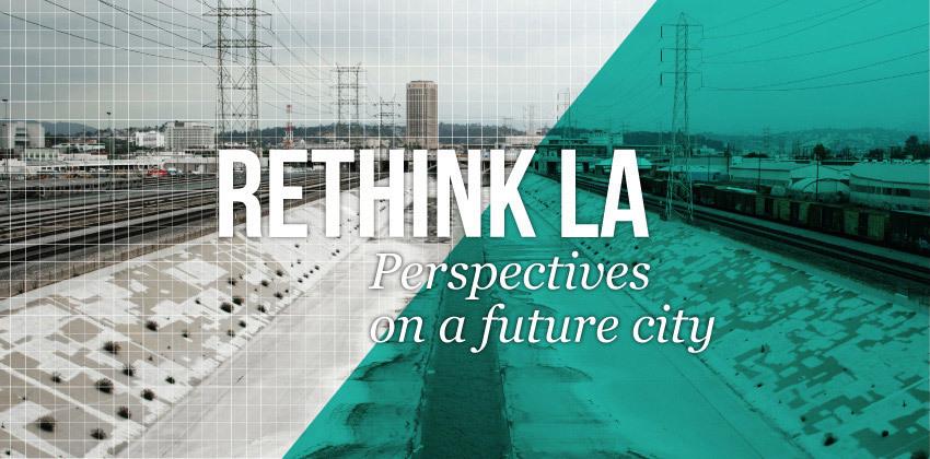 Rethink LA: Perspectives on a Future City