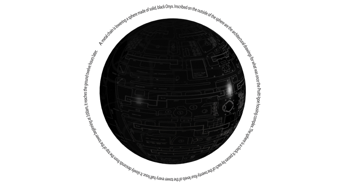 A metal chain lowers a sphere of solid, black onyx. Inscribed on the outisde of the sphere are the architectural drawings for what was once the Puitt-Igoe housing complex. The sphere is a clock; it passes by each of the twenty-four levels of the tower every half-hour. It slowly decends from the top of the tower beginning at 3:00am, it reaches the ground twelve hours later.